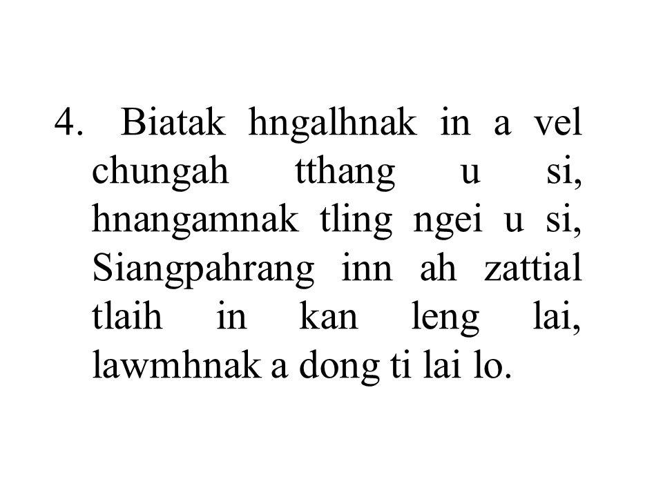 4.Biatak hngalhnak in a vel chungah tthang u si, hnangamnak tling ngei u si, Siangpahrang inn ah zattial tlaih in kan leng lai, lawmhnak a dong ti lai lo.