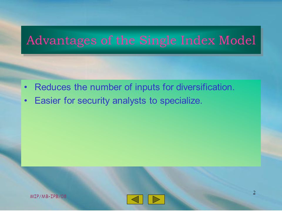 MIP/MB-IPB/08 3 r i = E(R i ) + ß i F + e ß i = index of a securities' particular return to the factor F= some macro factor; in this case F is unanticipated movement; F is commonly related to security returns Assumption: a broad market index like the S&P500 is the common factor.