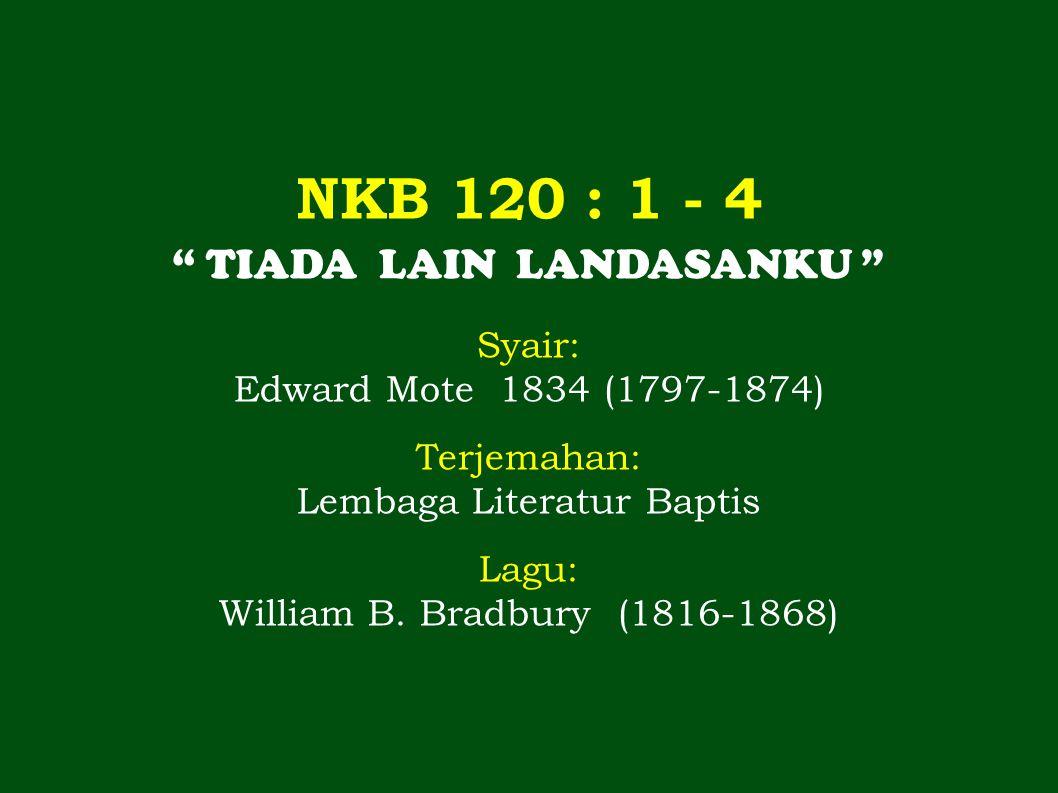"NKB 120 : 1 - 4 "" TIADA LAIN LANDASANKU "" Syair: Edward Mote 1834 (1797-1874) Terjemahan: Lembaga Literatur Baptis Lagu: William B. Bradbury (1816-186"