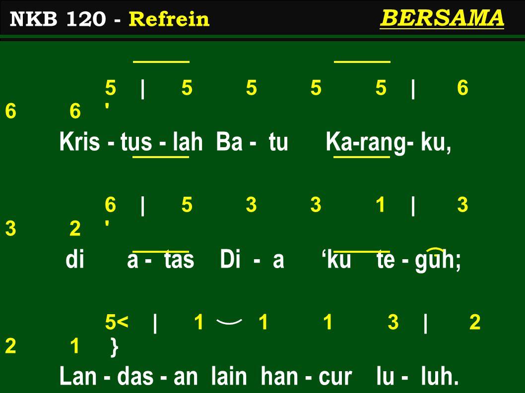 5   5 5 5 5   6 6 6 Kris - tus - lah Ba - tu Ka-rang- ku, 6   5 3 3 1   3 3 2 di a - tas Di - a 'ku te - guh; 5<   1 1 1 3   2 2 1 } Lan - das - an lain han - cur lu - luh.