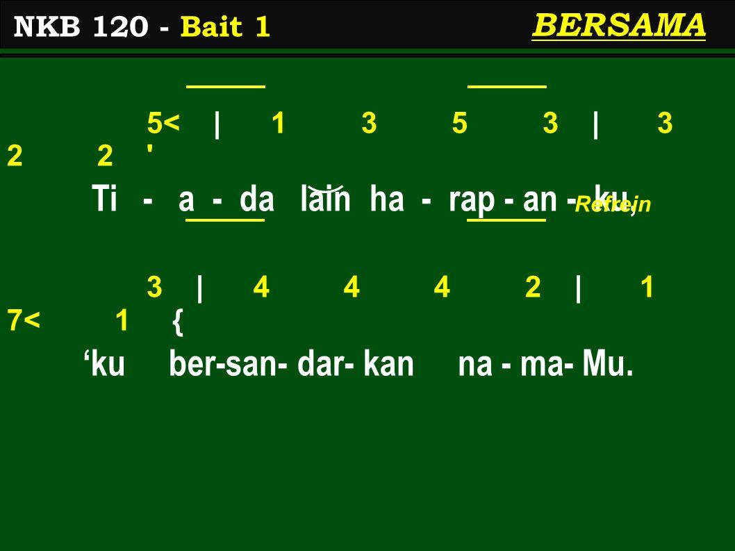 5< | 1 3 5 3 | 3 2 2 ' Ti - a - da lain ha - rap - an - ku, 3 | 4 4 4 2 | 1 7< 1 { 'ku ber-san- dar- kan na - ma- Mu. NKB 120 - Bait 1 BERSAMA Refrein