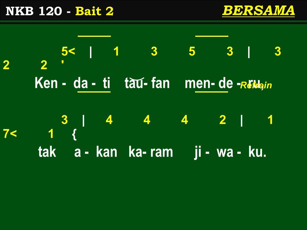 5< | 1 3 5 3 | 3 2 2 ' Ken - da - ti tau- fan men- de - ru, 3 | 4 4 4 2 | 1 7< 1 { tak a - kan ka- ram ji - wa - ku. NKB 120 - Bait 2 BERSAMA Refrein