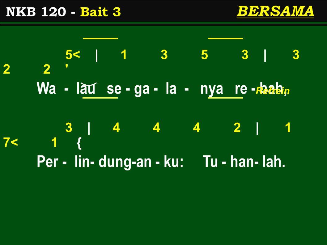 5<   1 3 5 3   3 2 2 Wa - lau se - ga - la - nya re - bah, 3   4 4 4 2   1 7< 1 { Per - lin- dung-an - ku: Tu - han- lah.
