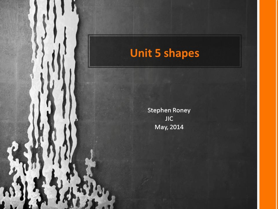 Unit 5 shapes Stephen Roney JIC May, 2014