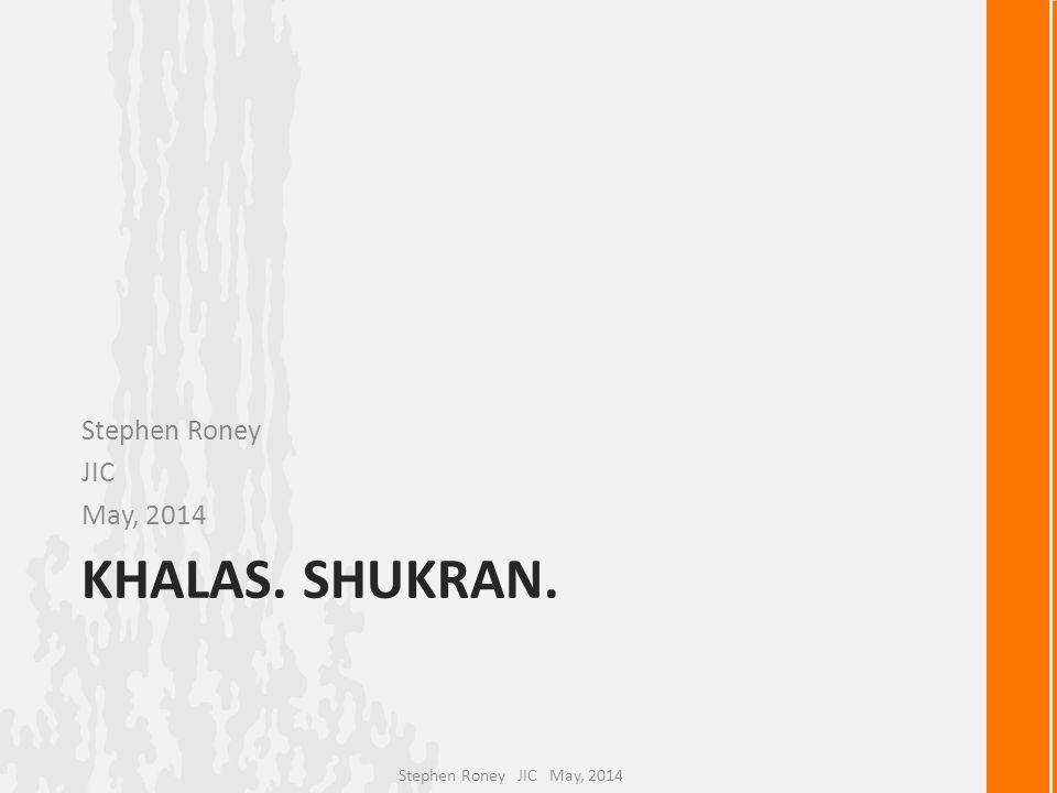 KHALAS. SHUKRAN. Stephen Roney JIC May, 2014 Stephen Roney JIC May, 2014