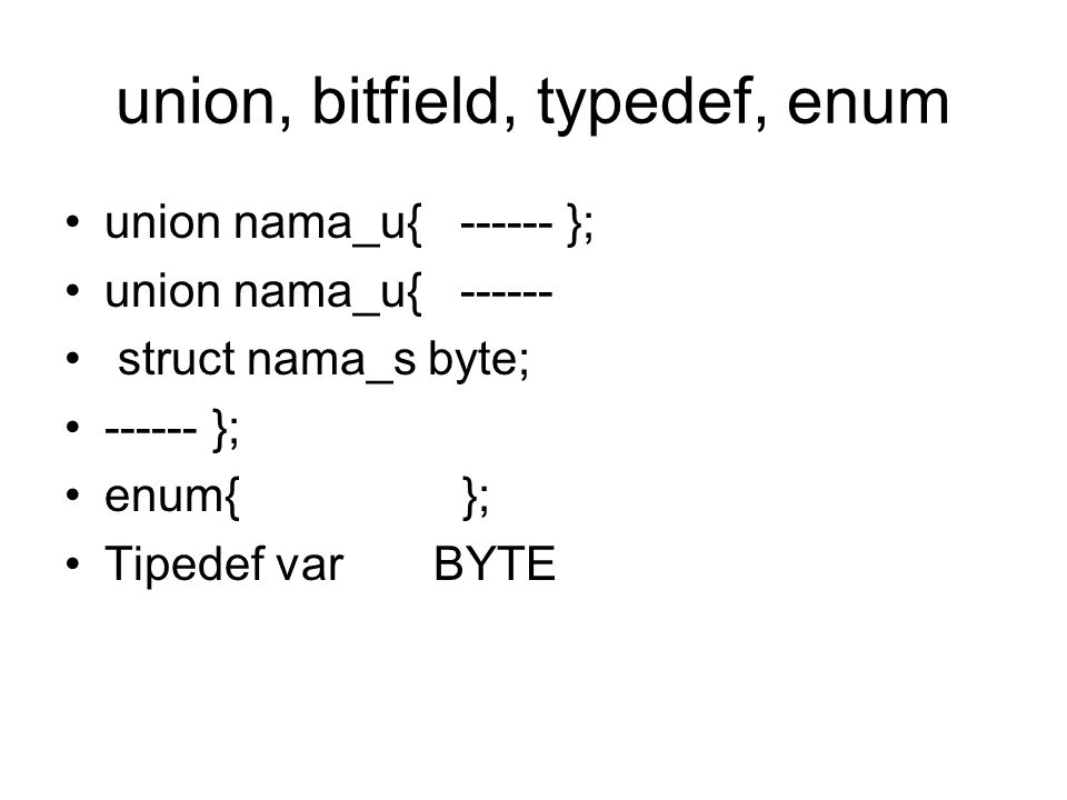 union, bitfield, typedef, enum union nama_u{ ------ }; union nama_u{ ------ struct nama_s byte; ------ }; enum{ }; Tipedef var BYTE