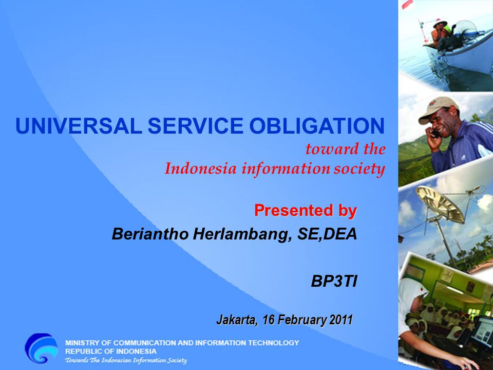 Jakarta, 16 February 2011 UNIVERSAL SERVICE OBLIGATION toward the Indonesia information society Presented by Beriantho Herlambang, SE,DEA BP3TI