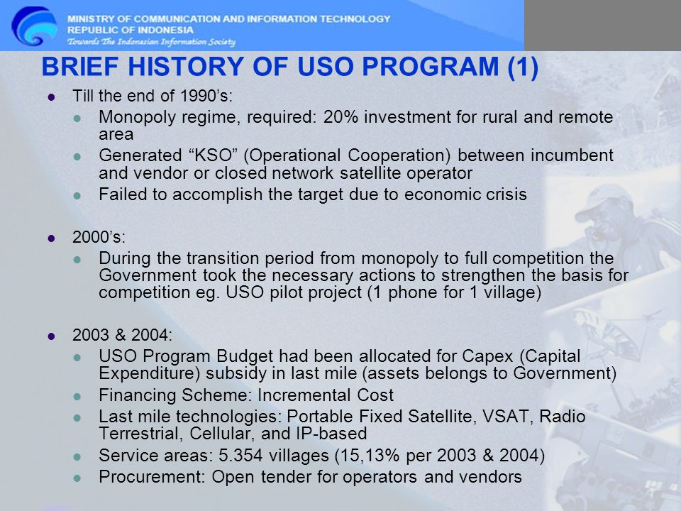 Till the end of 1990's: Monopoly regime, required: 20% investment for rural and remote area Generated KSO (Operational Cooperation) between incumbent and vendor or closed network satellite operator Failed to accomplish the target due to economic crisis 2000's: During the transition period from monopoly to full competition the Government took the necessary actions to strengthen the basis for competition eg.