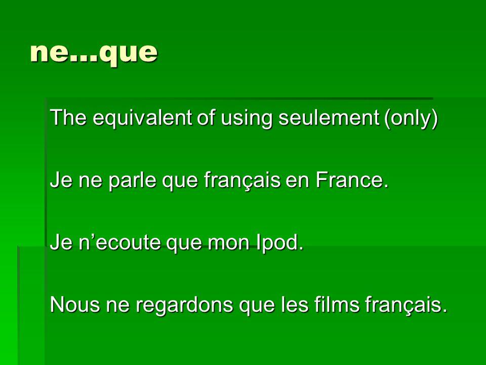 ne…que The equivalent of using seulement (only) Je ne parle que français en France.