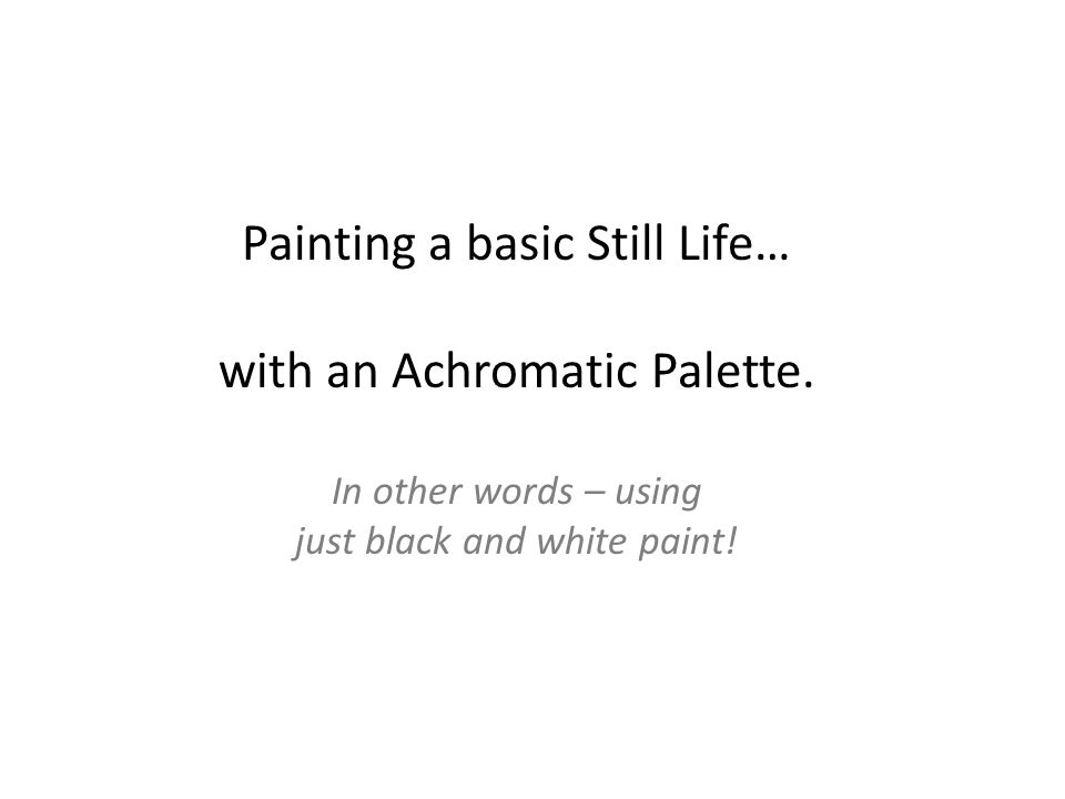 Painting a basic Still Life… with an Achromatic Palette. In other words – using just black and white paint!