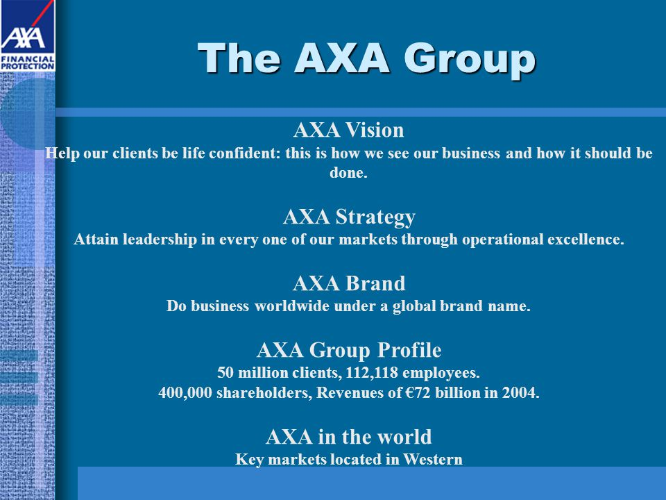 The AXA Group AXA Vision Help our clients be life confident: this is how we see our business and how it should be done. AXA Strategy Attain leadership