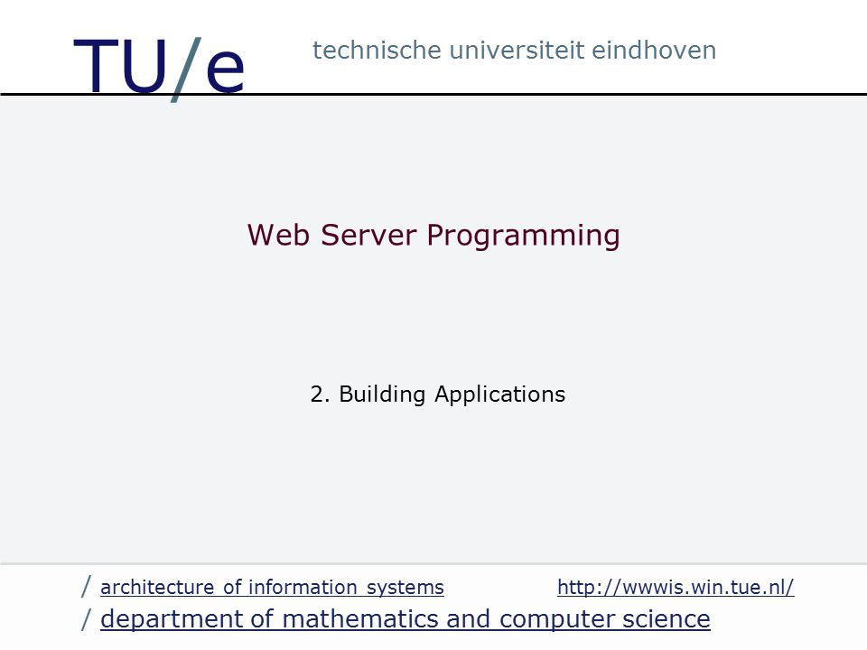 http://wwwis.win.tue.nl/ / department of mathematics and computer sciencedepartment of mathematics and computer science / architecture of information systems architecture of information systems technische universiteit eindhoven TU/e Web Server Programming 2.