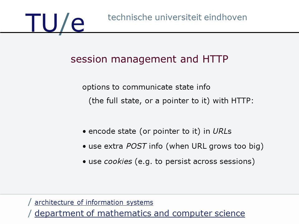 / department of mathematics and computer sciencedepartment of mathematics and computer science / architecture of information systems architecture of information systems technische universiteit eindhoven TU/e session management and HTTP options to communicate state info (the full state, or a pointer to it) with HTTP: encode state (or pointer to it) in URLs use extra POST info (when URL grows too big) use cookies (e.g.