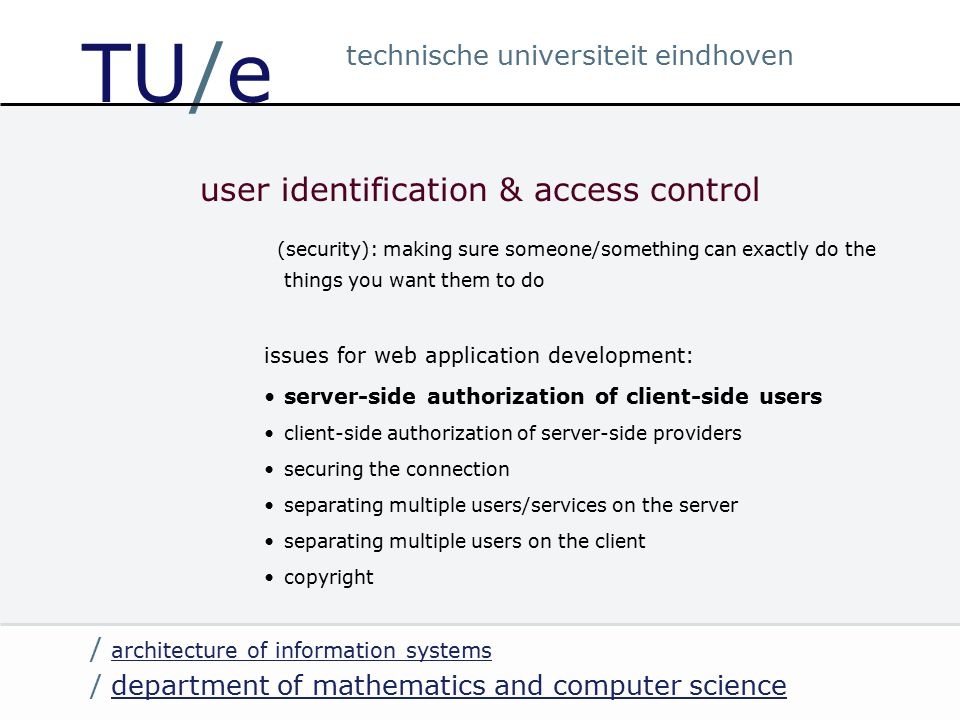 / department of mathematics and computer sciencedepartment of mathematics and computer science / architecture of information systems architecture of information systems technische universiteit eindhoven TU/e user identification & access control (security): making sure someone/something can exactly do the things you want them to do issues for web application development: server-side authorization of client-side users client-side authorization of server-side providers securing the connection separating multiple users/services on the server separating multiple users on the client copyright