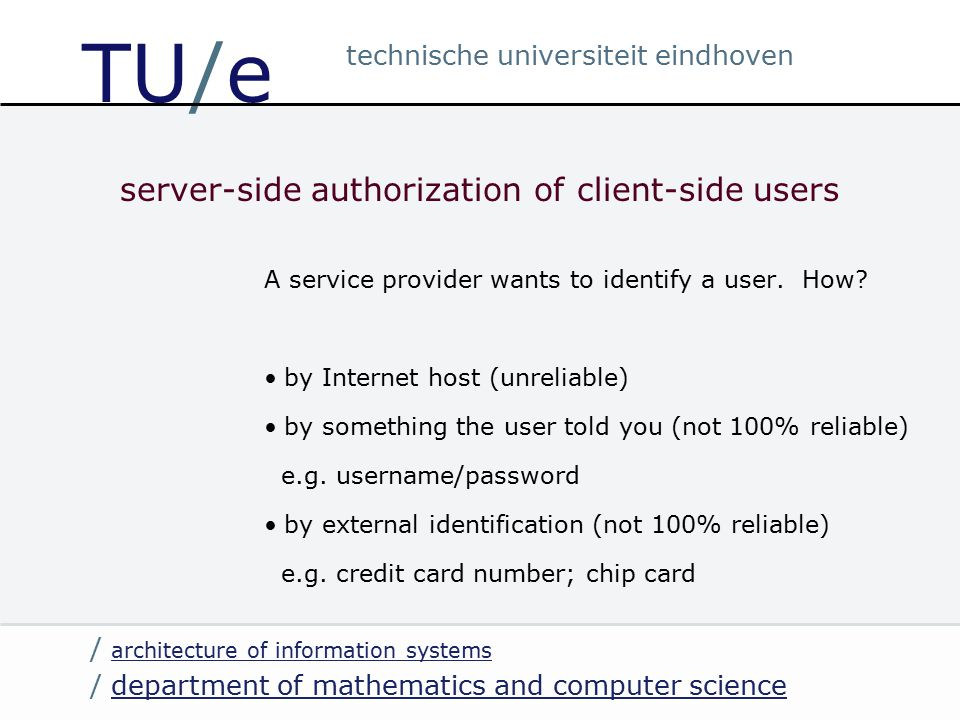 / department of mathematics and computer sciencedepartment of mathematics and computer science / architecture of information systems architecture of information systems technische universiteit eindhoven TU/e server-side authorization of client-side users A service provider wants to identify a user.