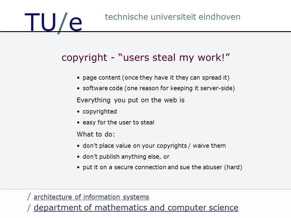 / department of mathematics and computer sciencedepartment of mathematics and computer science / architecture of information systems architecture of information systems technische universiteit eindhoven TU/e copyright - users steal my work! page content (once they have it they can spread it) software code (one reason for keeping it server-side) Everything you put on the web is copyrighted easy for the user to steal What to do: don't place value on your copyrights / waive them don't publish anything else, or put it on a secure connection and sue the abuser (hard)