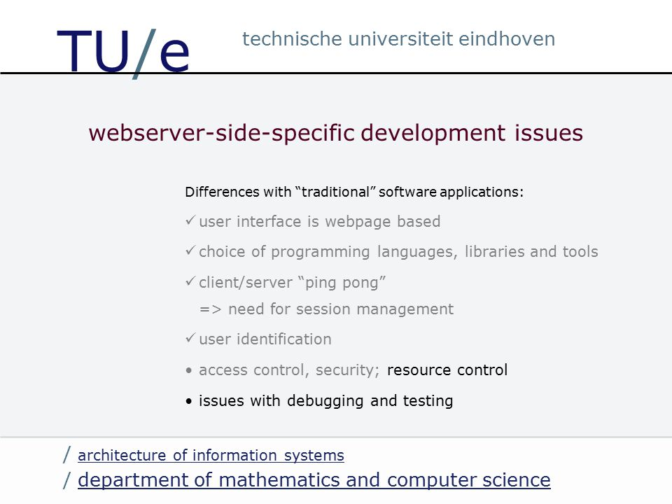 / department of mathematics and computer sciencedepartment of mathematics and computer science / architecture of information systems architecture of information systems technische universiteit eindhoven TU/e webserver-side-specific development issues Differences with traditional software applications: user interface is webpage based choice of programming languages, libraries and tools client/server ping pong => need for session management user identification access control, security; resource control issues with debugging and testing