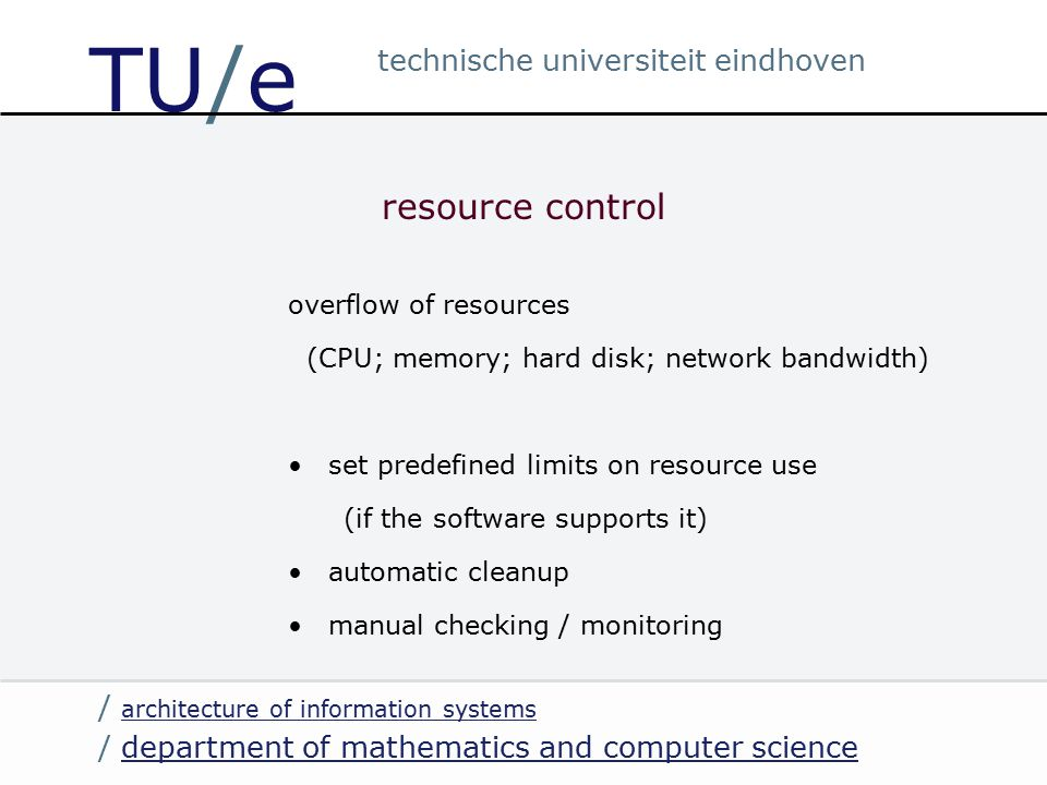 / department of mathematics and computer sciencedepartment of mathematics and computer science / architecture of information systems architecture of information systems technische universiteit eindhoven TU/e resource control overflow of resources (CPU; memory; hard disk; network bandwidth) set predefined limits on resource use (if the software supports it) automatic cleanup manual checking / monitoring