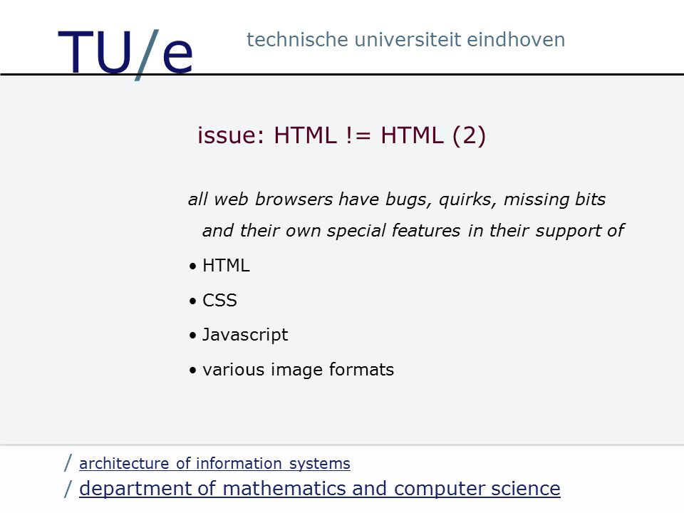 / department of mathematics and computer sciencedepartment of mathematics and computer science / architecture of information systems architecture of information systems technische universiteit eindhoven TU/e issue: HTML != HTML (2) all web browsers have bugs, quirks, missing bits and their own special features in their support of HTML CSS Javascript various image formats