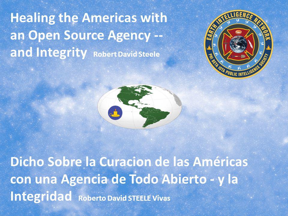 Healing the Americas with an Open Source Agency -- and Integrity Robert David Steele Dicho Sobre la Curacion de las Américas con una Agencia de Todo Abierto - y la Integridad Roberto David STEELE Vivas