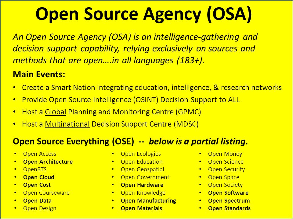 Open Source Agency (OSA) An Open Source Agency (OSA) is an intelligence-gathering and decision-support capability, relying exclusively on sources and methods that are open….in all languages (183+).