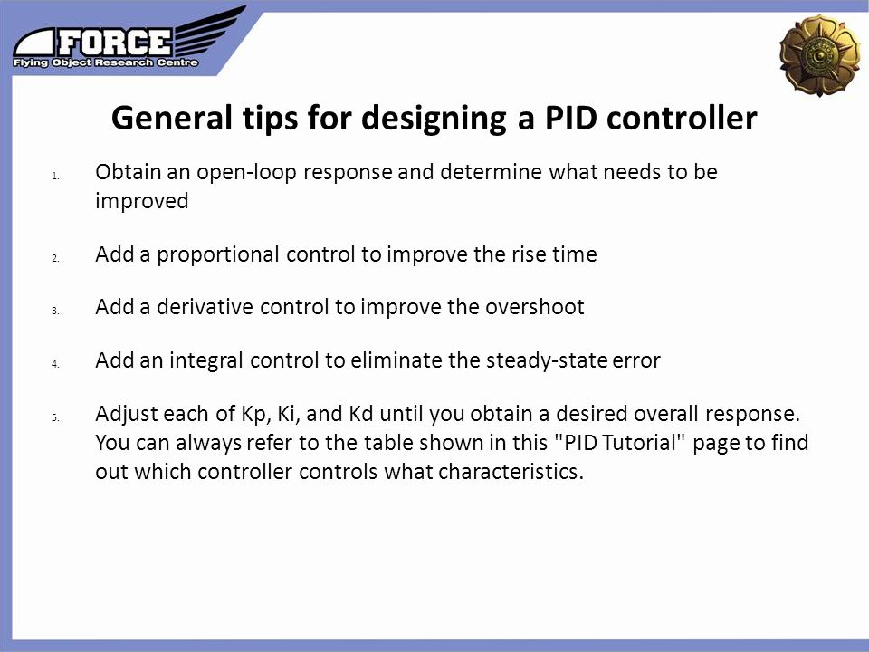 General tips for designing a PID controller 1. Obtain an open-loop response and determine what needs to be improved 2. Add a proportional control to i