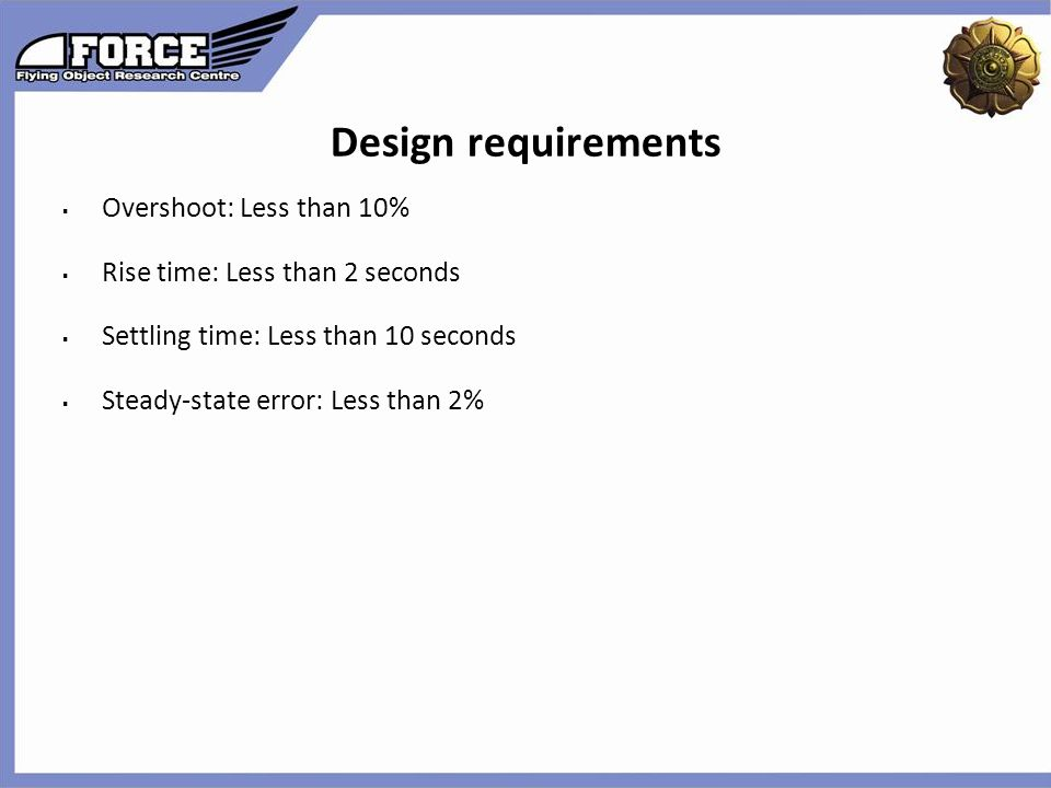 Design requirements  Overshoot: Less than 10%  Rise time: Less than 2 seconds  Settling time: Less than 10 seconds  Steady-state error: Less than