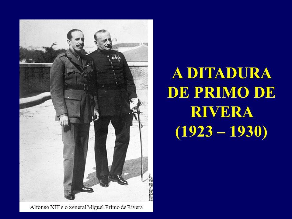 A DITADURA DE PRIMO DE RIVERA (1923 – 1930) Alfonso XIII e o xeneral Miguel Primo de Rivera