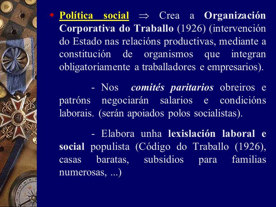  Política social  Crea a Organización Corporativa do Traballo (1926) (intervención do Estado nas relacións productivas, mediante a constitución de organismos que integran obligatoriamente a traballadores e empresarios).