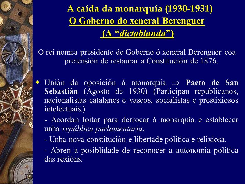 A caída da monarquía (1930-1931) O Goberno do xeneral Berenguer (A dictablanda ) (A dictablanda ) O rei nomea presidente de Goberno ó xeneral Berenguer coa pretensión de restaurar a Constitución de 1876.