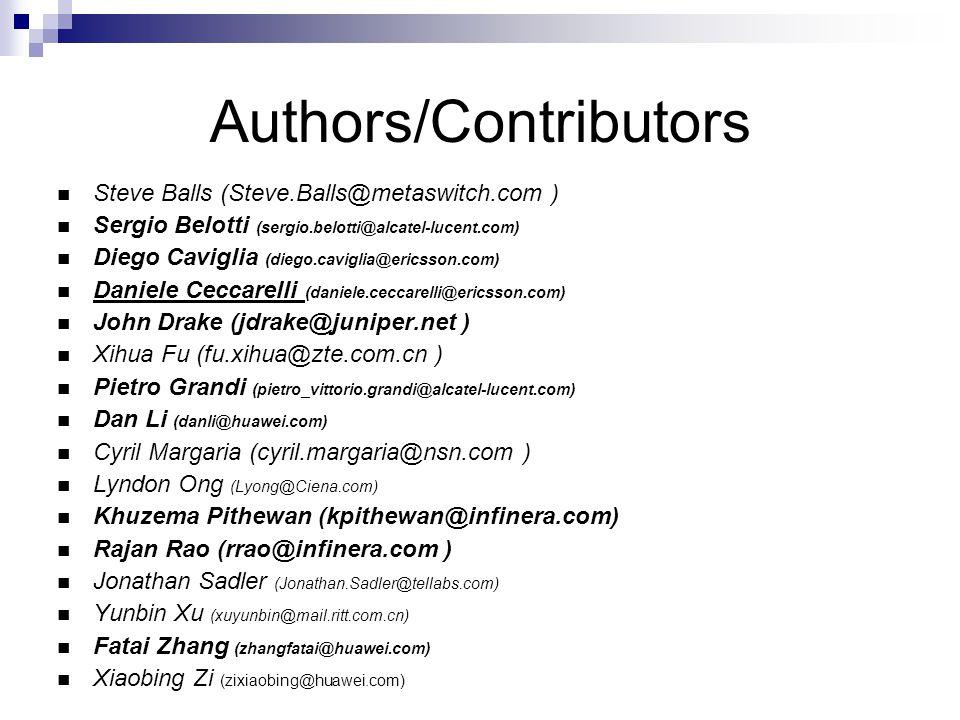 Authors/Contributors Steve Balls (Steve.Balls@metaswitch.com ) Sergio Belotti (sergio.belotti@alcatel-lucent.com) Diego Caviglia (diego.caviglia@ericsson.com) Daniele Ceccarelli (daniele.ceccarelli@ericsson.com) John Drake (jdrake@juniper.net ) Xihua Fu (fu.xihua@zte.com.cn ) Pietro Grandi (pietro_vittorio.grandi@alcatel-lucent.com) Dan Li (danli@huawei.com) Cyril Margaria (cyril.margaria@nsn.com ) Lyndon Ong (Lyong@Ciena.com) Khuzema Pithewan (kpithewan@infinera.com) Rajan Rao (rrao@infinera.com ) Jonathan Sadler (Jonathan.Sadler@tellabs.com) Yunbin Xu (xuyunbin@mail.ritt.com.cn) Fatai Zhang (zhangfatai@huawei.com) Xiaobing Zi (zixiaobing@huawei.com)