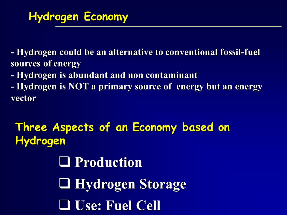 Hydrogen Economy  Production  Hydrogen Storage  Use: Fuel Cell Three Aspects of an Economy based on Hydrogen - Hydrogen could be an alternative to conventional fossil-fuel sources of energy - Hydrogen is abundant and non contaminant - Hydrogen is NOT a primary source of energy but an energy vector