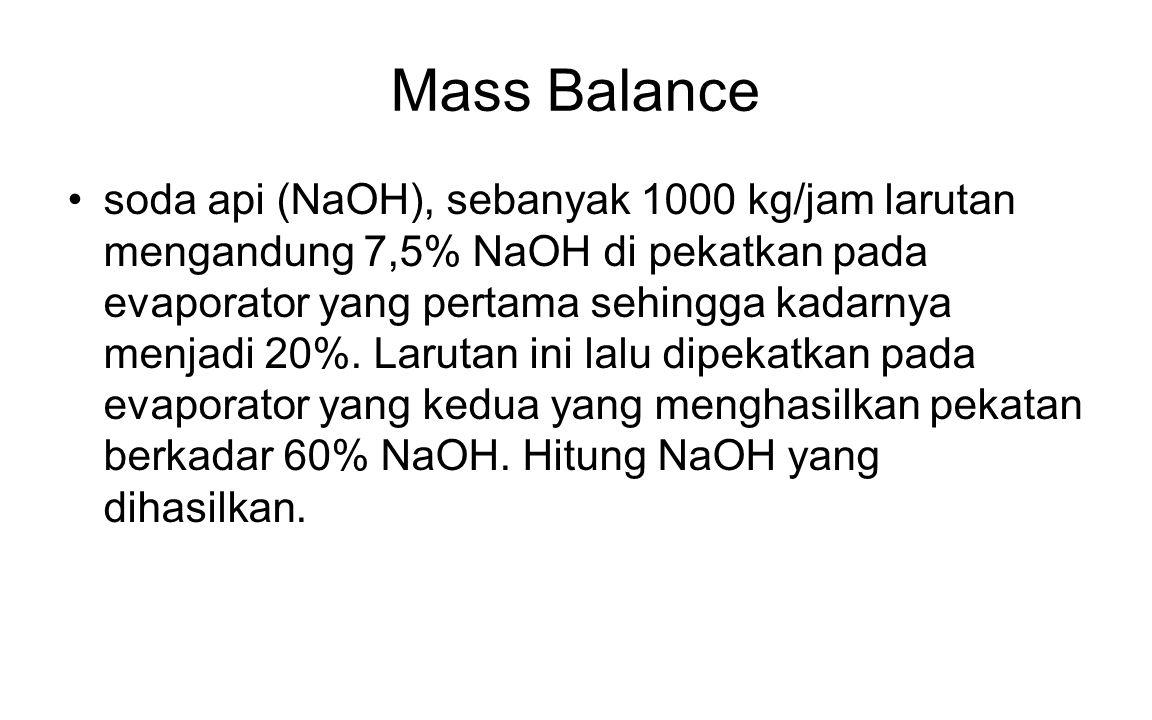 Mass Balance soda api (NaOH), sebanyak 1000 kg/jam larutan mengandung 7,5% NaOH di pekatkan pada evaporator yang pertama sehingga kadarnya menjadi 20%