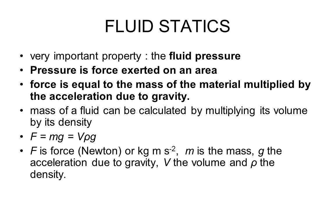FLUID STATICS very important property : the fluid pressure Pressure is force exerted on an area force is equal to the mass of the material multiplied