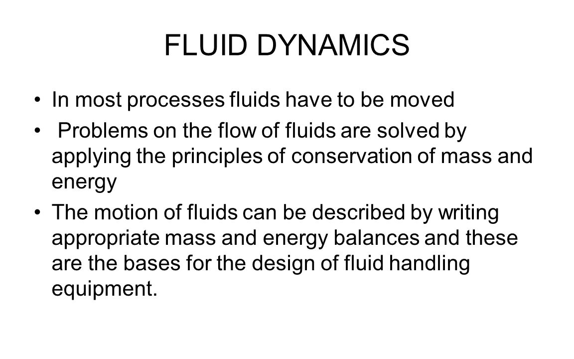 FLUID DYNAMICS In most processes fluids have to be moved Problems on the flow of fluids are solved by applying the principles of conservation of mass