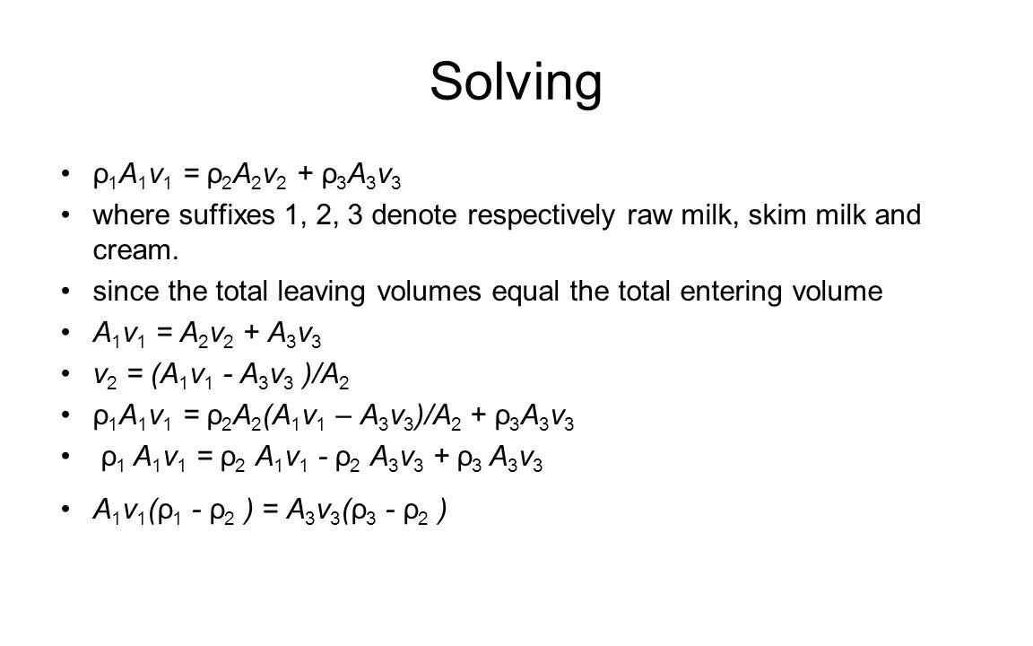 Solving ρ 1 A 1 v 1 = ρ 2 A 2 v 2 + ρ 3 A 3 v 3 where suffixes 1, 2, 3 denote respectively raw milk, skim milk and cream. since the total leaving volu