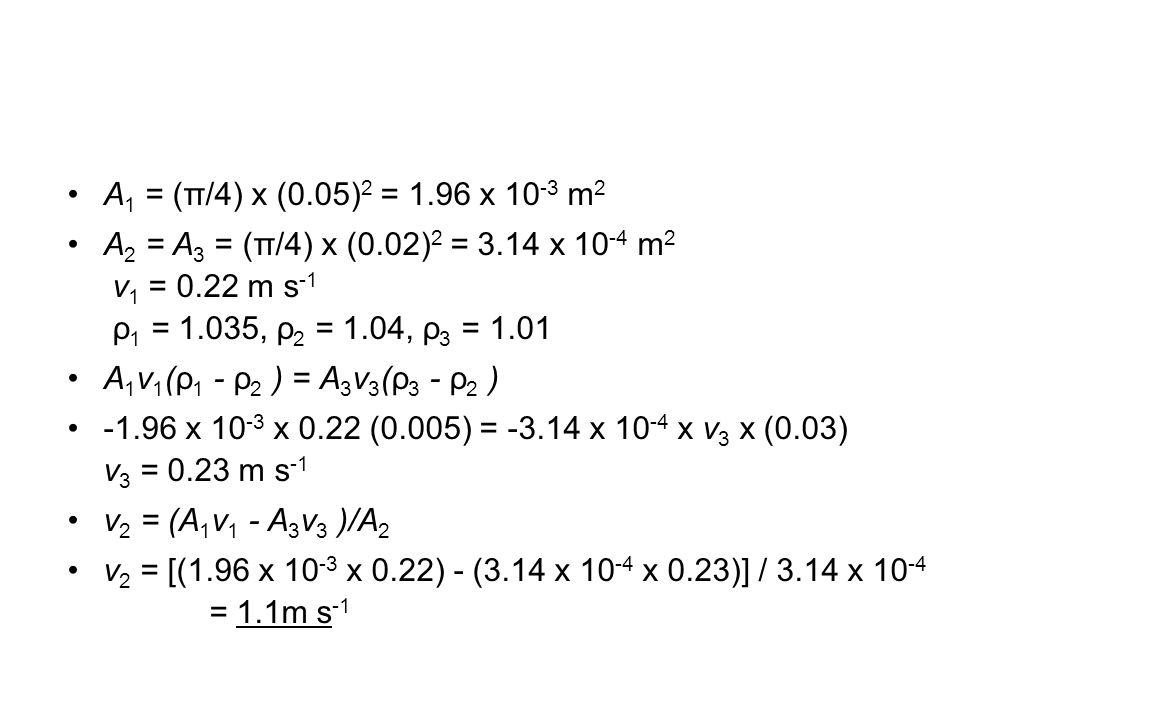 A 1 = (π/4) x (0.05) 2 = 1.96 x 10 -3 m 2 A 2 = A 3 = (π/4) x (0.02) 2 = 3.14 x 10 -4 m 2 v 1 = 0.22 m s -1 ρ 1 = 1.035, ρ 2 = 1.04, ρ 3 = 1.01 A 1 v