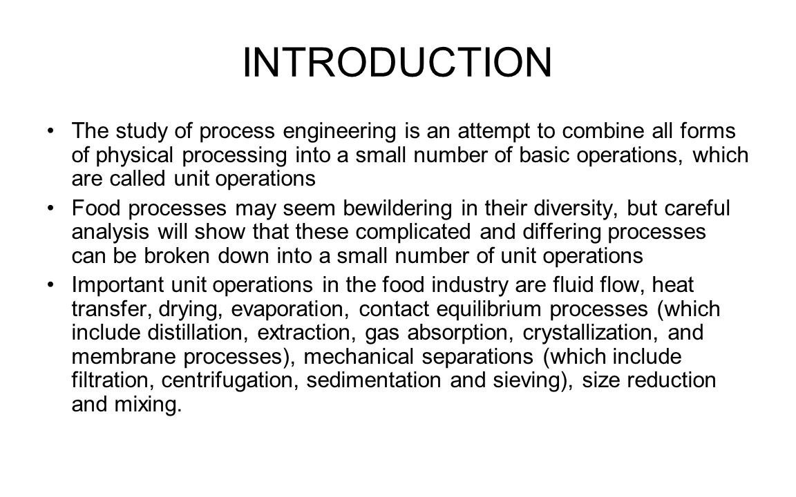 INTRODUCTION The study of process engineering is an attempt to combine all forms of physical processing into a small number of basic operations, which are called unit operations Food processes may seem bewildering in their diversity, but careful analysis will show that these complicated and differing processes can be broken down into a small number of unit operations Important unit operations in the food industry are fluid flow, heat transfer, drying, evaporation, contact equilibrium processes (which include distillation, extraction, gas absorption, crystallization, and membrane processes), mechanical separations (which include filtration, centrifugation, sedimentation and sieving), size reduction and mixing.