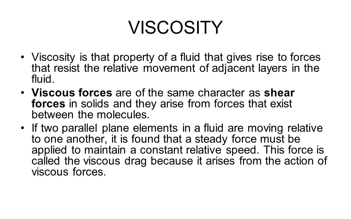 VISCOSITY Viscosity is that property of a fluid that gives rise to forces that resist the relative movement of adjacent layers in the fluid. Viscous f