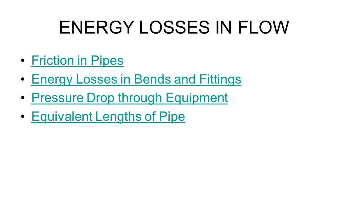 ENERGY LOSSES IN FLOW Friction in Pipes Energy Losses in Bends and Fittings Pressure Drop through Equipment Equivalent Lengths of Pipe