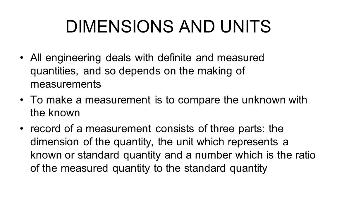 DIMENSIONS AND UNITS All engineering deals with definite and measured quantities, and so depends on the making of measurements To make a measurement is to compare the unknown with the known record of a measurement consists of three parts: the dimension of the quantity, the unit which represents a known or standard quantity and a number which is the ratio of the measured quantity to the standard quantity