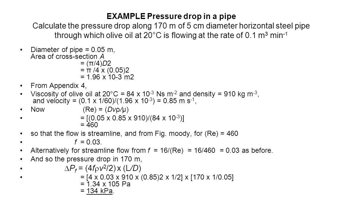 EXAMPLE Pressure drop in a pipe Calculate the pressure drop along 170 m of 5 cm diameter horizontal steel pipe through which olive oil at 20°C is flowing at the rate of 0.1 m 3 min -1 Diameter of pipe = 0.05 m, Area of cross-section A = (π/4)D2 = π /4 x (0.05)2 = 1.96 x 10-3 m2 From Appendix 4, Viscosity of olive oil at 20°C = 84 x 10 -3 Ns m -2 and density = 910 kg m -3, and velocity = (0.1 x 1/60)/(1.96 x 10 -3 ) = 0.85 m s -1, Now (Re) = (Dvρ/µ) = [(0.05 x 0.85 x 910)/(84 x 10 -3 )] = 460 so that the flow is streamline, and from Fig.