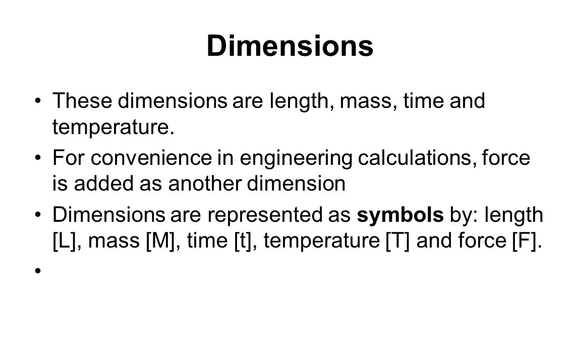 Dimensions These dimensions are length, mass, time and temperature. For convenience in engineering calculations, force is added as another dimension D