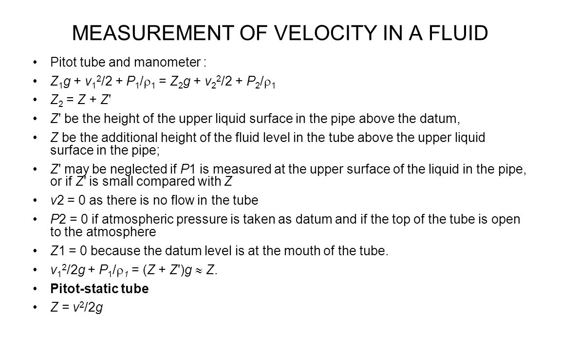 MEASUREMENT OF VELOCITY IN A FLUID Pitot tube and manometer : Z 1 g + v 1 2 /2 + P 1 /  1 = Z 2 g + v 2 2 /2 + P 2 /  1 Z 2 = Z + Z' Z' be the heigh