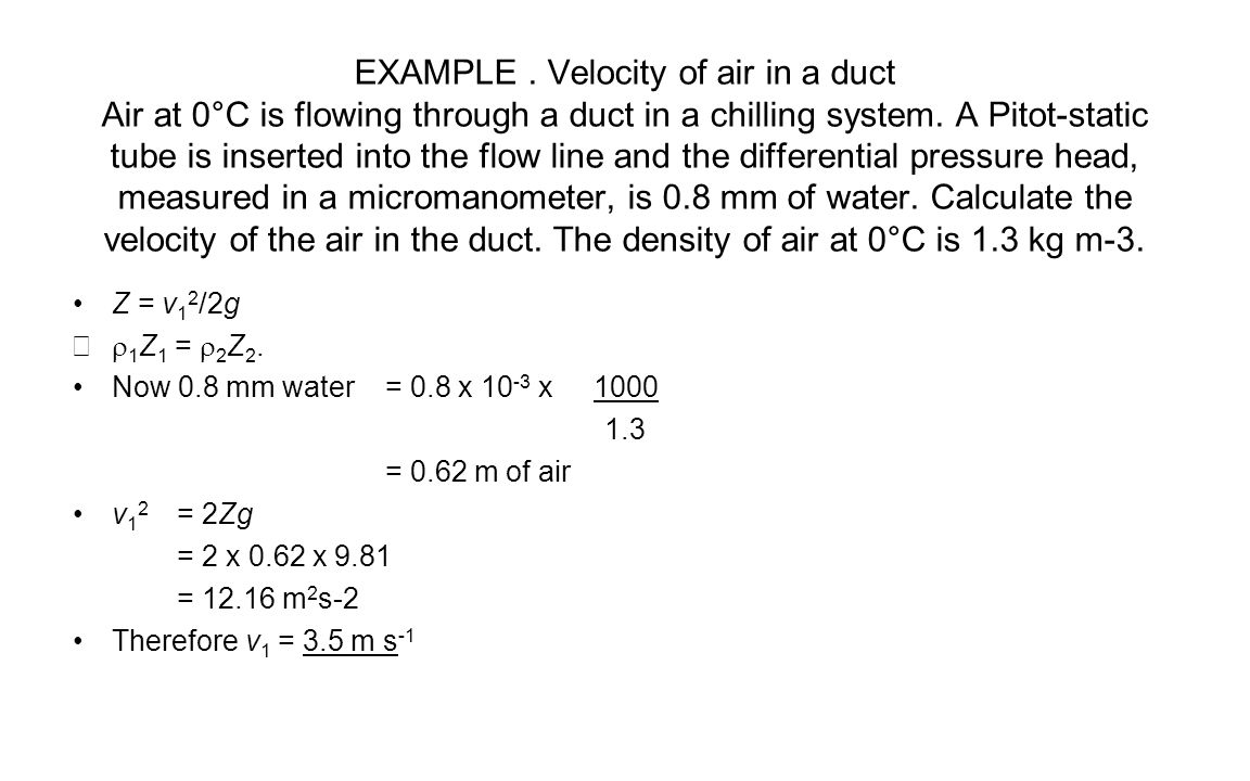 EXAMPLE.Velocity of air in a duct Air at 0°C is flowing through a duct in a chilling system.