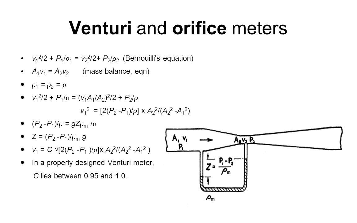 Venturi and orifice meters v 1 2 /2 + P 1 /  1 = v 2 2 /2+ P 2 /  2 (Bernouilli's equation) A 1 v 1 = A 2 v 2 (mass balance, eqn)  1 =  2 =   v