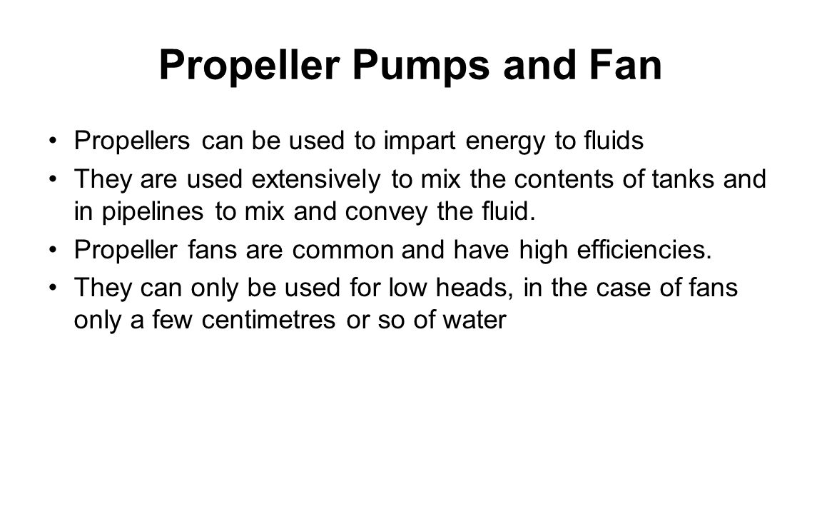 Propeller Pumps and Fan Propellers can be used to impart energy to fluids They are used extensively to mix the contents of tanks and in pipelines to mix and convey the fluid.
