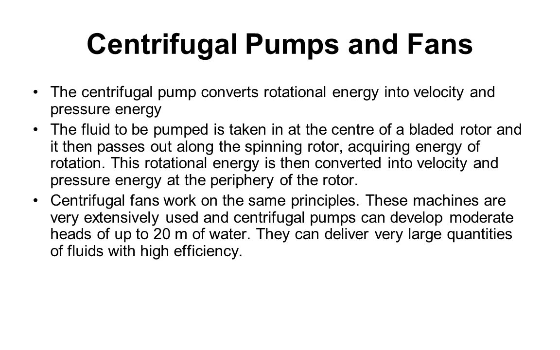 Centrifugal Pumps and Fans The centrifugal pump converts rotational energy into velocity and pressure energy The fluid to be pumped is taken in at the centre of a bladed rotor and it then passes out along the spinning rotor, acquiring energy of rotation.