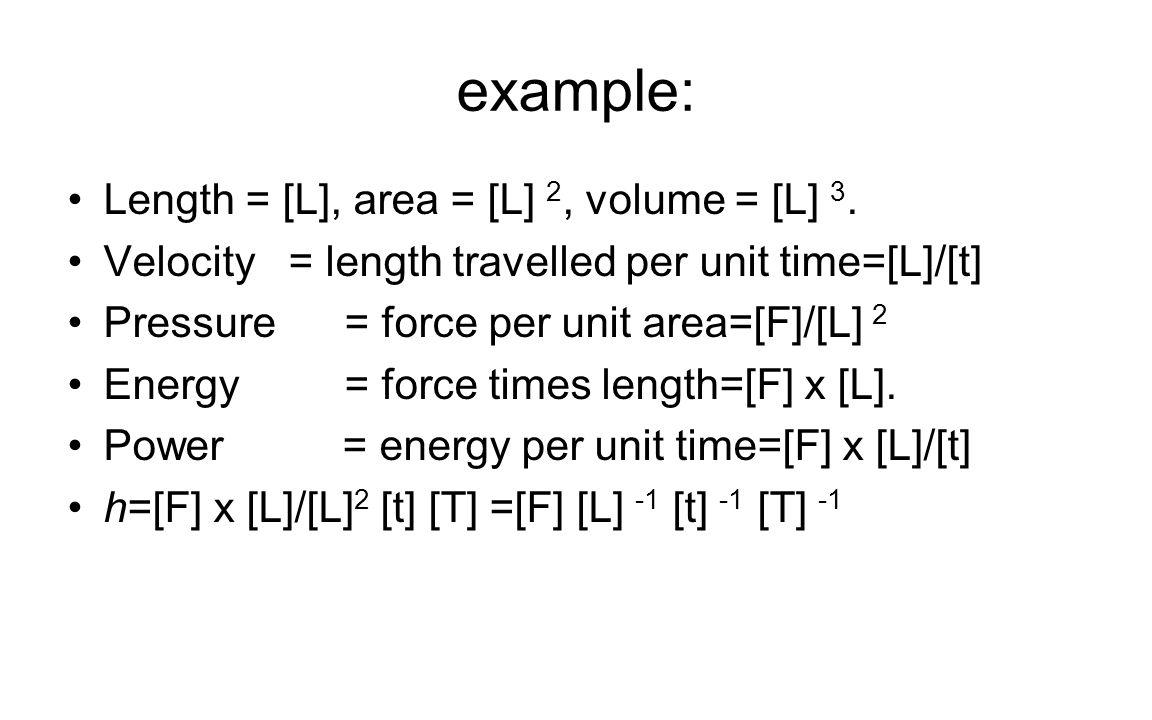 example: Length = [L], area = [L] 2, volume = [L] 3. Velocity = length travelled per unit time=[L]/[t] Pressure = force per unit area=[F]/[L] 2 Energy