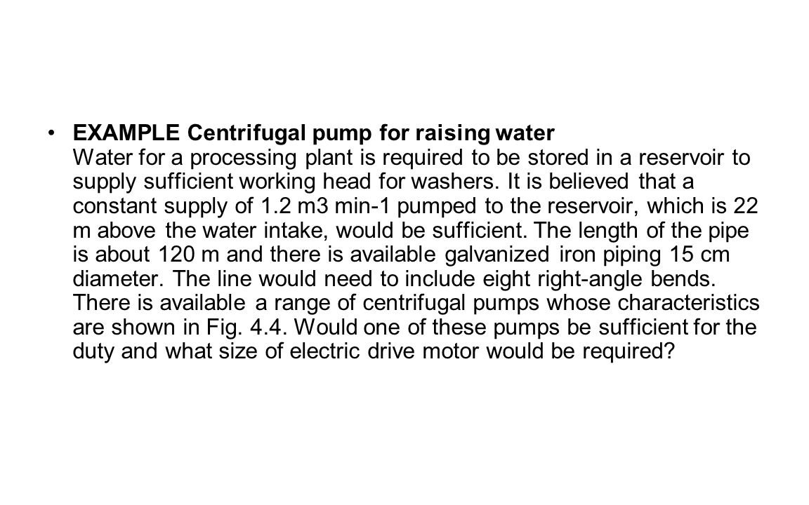 EXAMPLE Centrifugal pump for raising water Water for a processing plant is required to be stored in a reservoir to supply sufficient working head for washers.